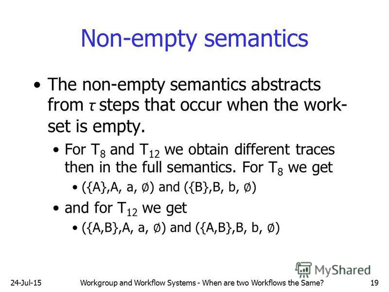 24-Jul-15Workgroup and Workflow Systems - When are two Workflows the Same?19 Non-empty semantics The non-empty semantics abstracts from τ steps that occur when the work- set is empty. For T 8 and T 12 we obtain different traces then in the full seman