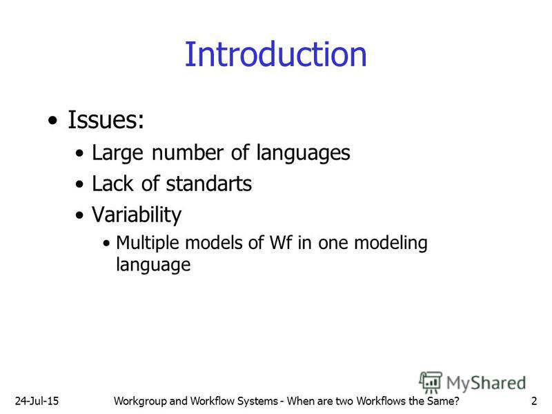 Introduction Issues: Large number of languages Lack of standarts Variability Multiple models of Wf in one modeling language 24-Jul-15Workgroup and Workflow Systems - When are two Workflows the Same?2