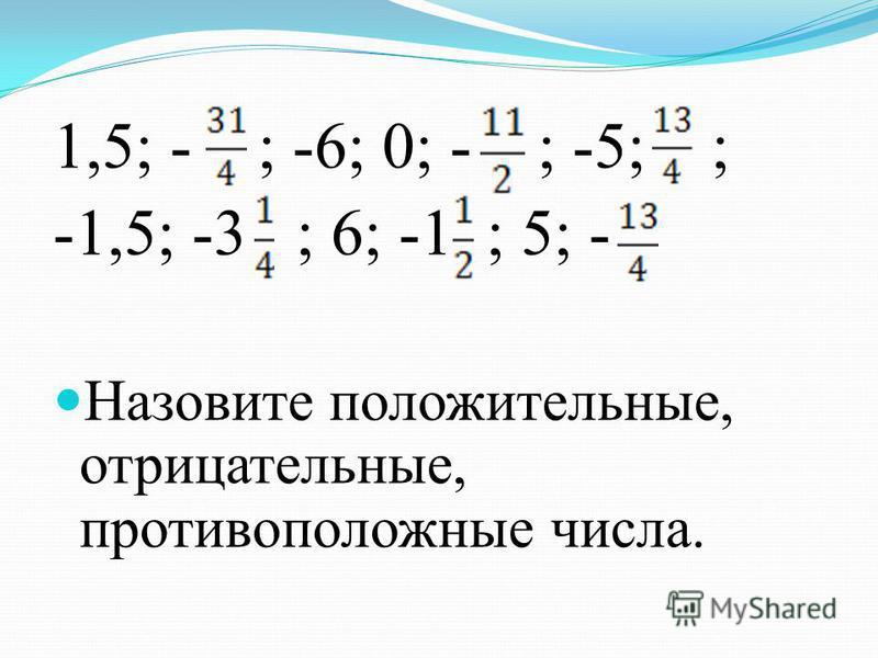 1,5; - ; -6; 0; - ; -5; ; -1,5; -3 ; 6; -1 ; 5; - Назовите положительные, отрицательные, противоположные числа.