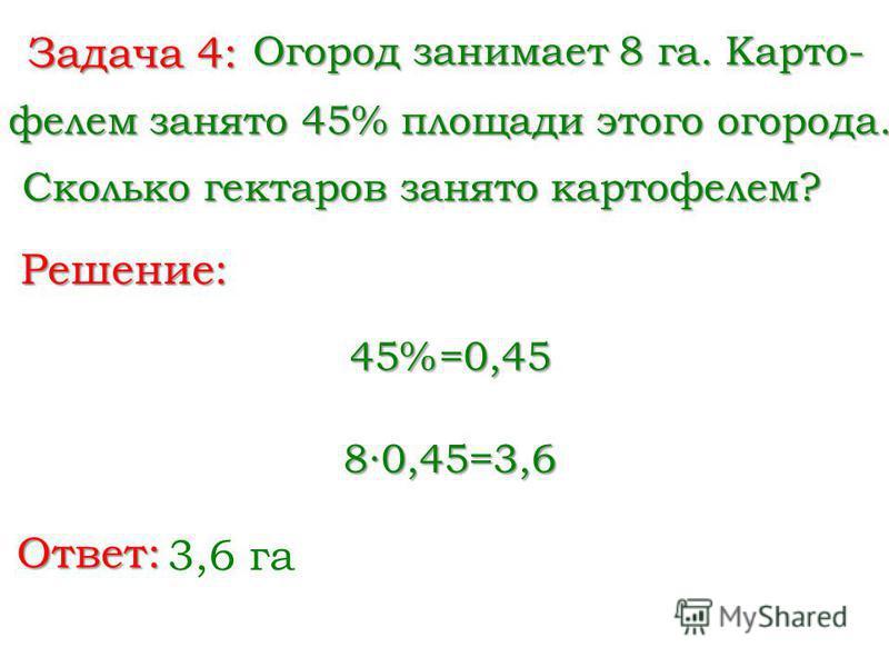 Задача 4: Огород занимает 8 га. Карто- фелем занято 45% площади этого огорода. Решение: Ответ: 3,6 га Сколько гектаров занято картофелем? Сколько гектаров занято картофелем? 45%=0,45 80,45=3,6