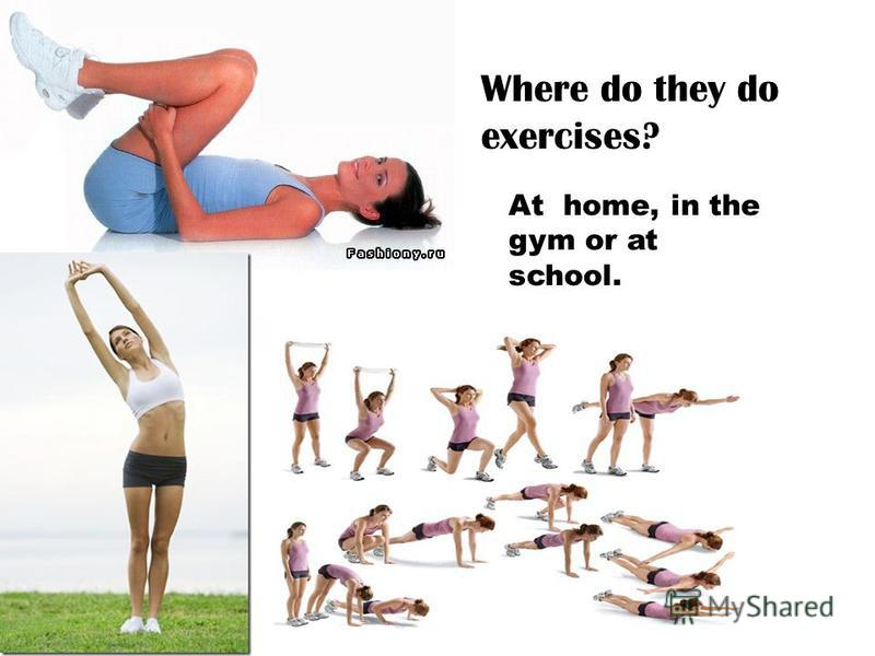 Where do they do exercises? At home, in the gym or at school.