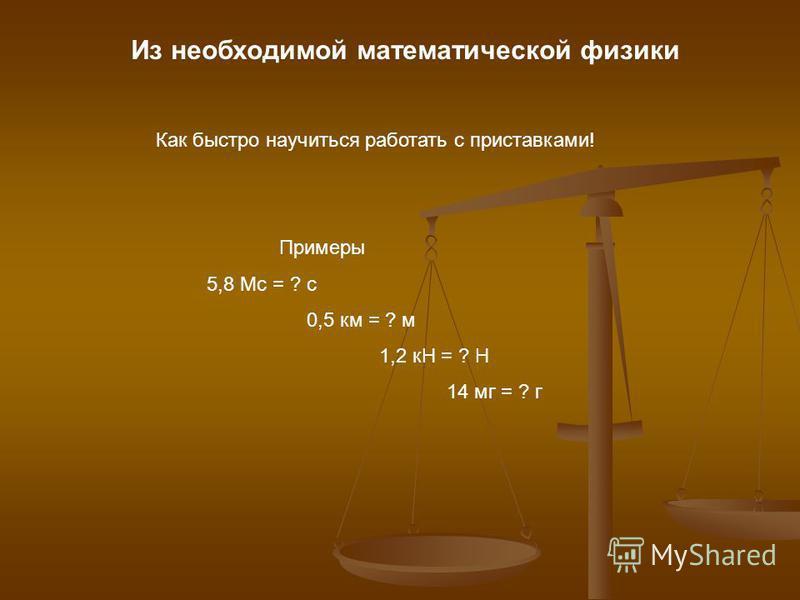 Из необходимой математической физики Как быстро научиться работать с приставками! Примеры 5,8 Мс = ? с 0,5 км = ? м 1,2 кН = ? Н 14 мг = ? г