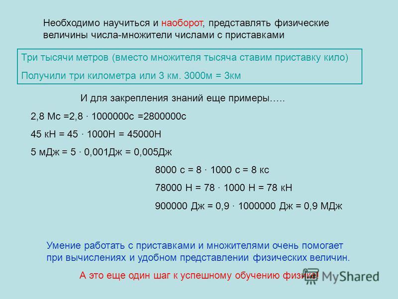 Необходимо научиться и наоборот, представлять физические величины числа-множители числами с приставками Три тысячи метров (вместо множителя тысяча ставим приставку кило) Получили три километра или 3 км. 3000 м = 3 км И для закрепления знаний еще прим