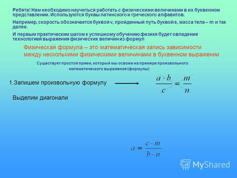 Ребята! Нам необходимо научиться работать с физическими величинами в их буквенном представлении. Используются буквы латинского и греческого алфавитов. Например, скорость обозначается буквой v, пройденный путь буквой s, масса тела – m и так далее. И п