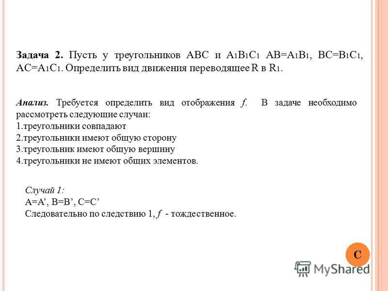 Задача 2. Пусть у треугольников АВС и A 1 B 1 C 1 AB=A 1 B 1, BC=B 1 C 1, AC=A 1 C 1. Определить вид движения переводящее R в R 1. Анализ. Требуется определить вид отображения f. В задаче необходимо рассмотреть следующие случаи: 1. треугольники совпа