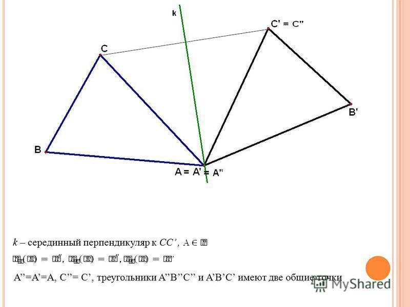 k – серединный перпендикуляр к CC, A=A=A, C= C,треугольники ABC и ABC имеют две общие точки
