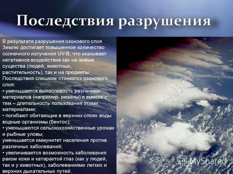 В результате разрушения озонового слоя Землю достигает повышенное количество солнечного излучения UV-B, что оказывает негативное воздействие как на живые существа (людей, животных, растительность), так и на предметы. Последствия слишком «тонкого» озо