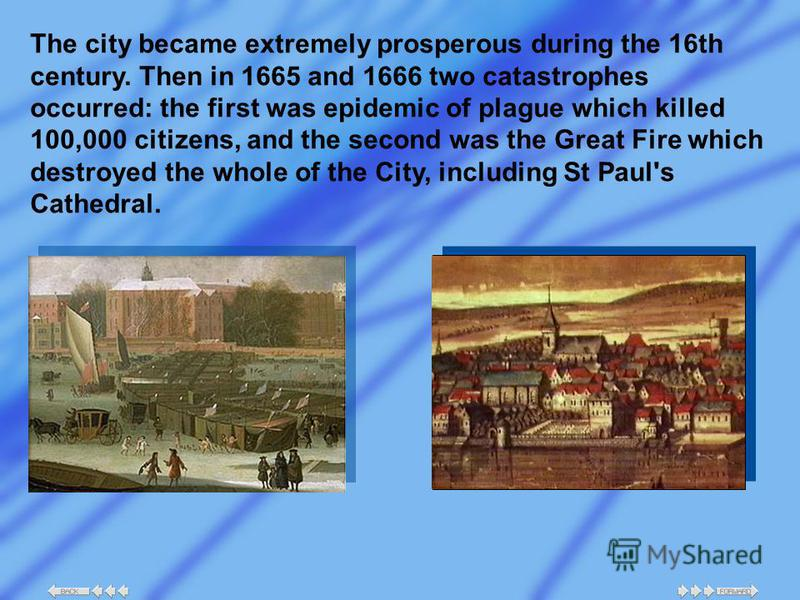 The city became extremely prosperous during the 16th century. Then in 1665 and 1666 two catastrophes occurred: the first was epidemic of plague which killed 100,000 citizens, and the second was the Great Fire which destroyed the whole of the City, in