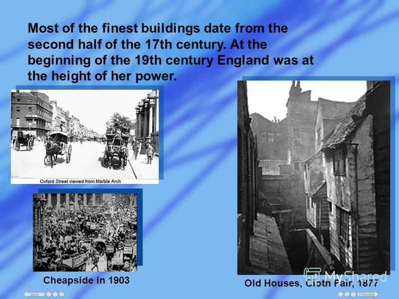 Most of the finest buildings date from the second half of the 17th century. At the beginning of the 19th century England was at the height of her power. Cheapside in 1903 Old Houses, Cloth Fair, 1877