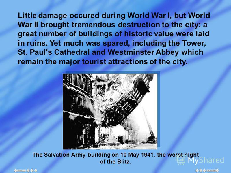 Little damage occured during World War I, but World War II brought tremendous destruction to the city: a great number of buildings of historic value were laid in ruins. Yet much was spared, including the Tower, St. Paul's Cathedral and Westminster Ab