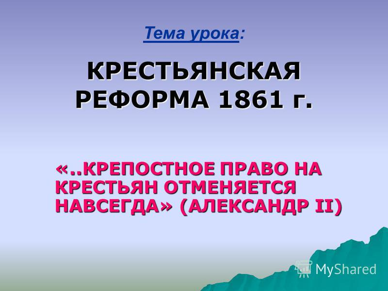 Тема урока: КРЕСТЬЯНСКАЯ РЕФОРМА 1861 г. «..КРЕПОСТНОЕ ПРАВО НА КРЕСТЬЯН ОТМЕНЯЕТСЯ НАВСЕГДА» (АЛЕКСАНДР II)