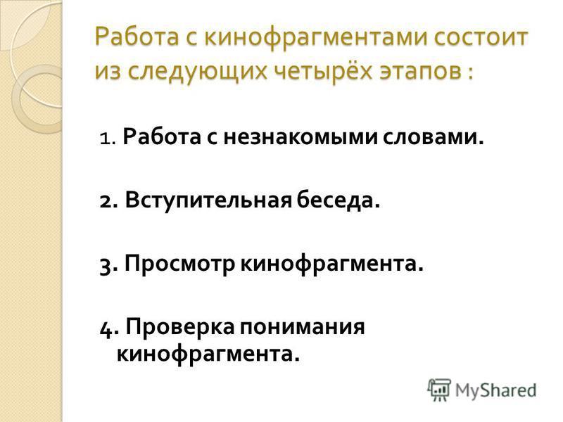 Работа с кинофрагментами состоит из следующих четырёх этапов : 1. Работа с незнакомыми словами. 2. Вступительная беседа. 3. Просмотр кинофрагмента. 4. Проверка понимания кинофрагмента.