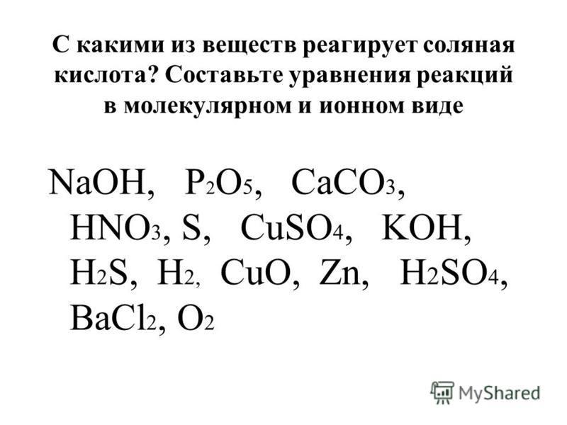 С какими из веществ реагирует соляная кислота? Составьте уравнения реакций в молекулярном и ионном виде NaOH, P 2 O 5, CaCO 3, HNO 3, S, CuSO 4, KOH, H 2 S, H 2, CuO, Zn, H 2 SO 4, BaCl 2, O 2