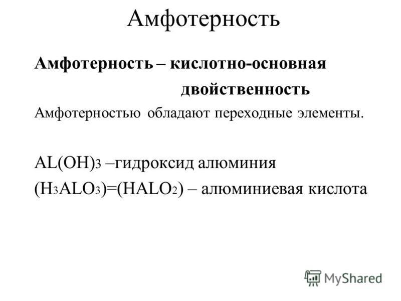 Амфотерность Амфотерность – кислотно-основная двойственность Амфотерностью обладают переходные элементы. AL(OH) 3 –гидроксид алюминия (H 3 ALO 3 )=(HALO 2 ) – алюминиевая кислота