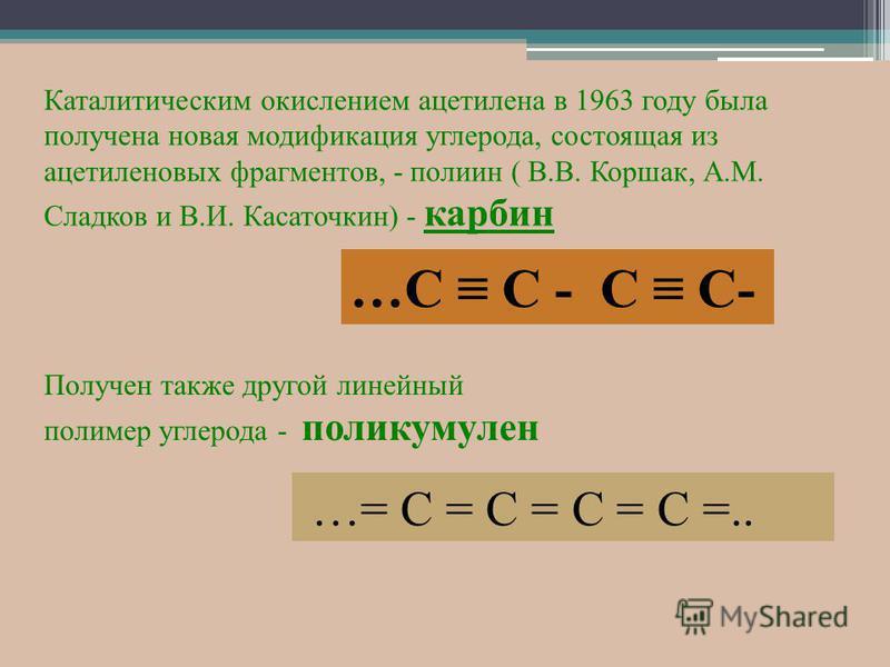 Каталитическим окислением ацетилена в 1963 году была получена новая модификация углерода, состоящая из ацетиленовых фрагментов, - полиен ( В.В. Коршак, А.М. Сладков и В.И. Касаточкин) - карбин …С С - С С- Получен также другой линейный полимер углерод