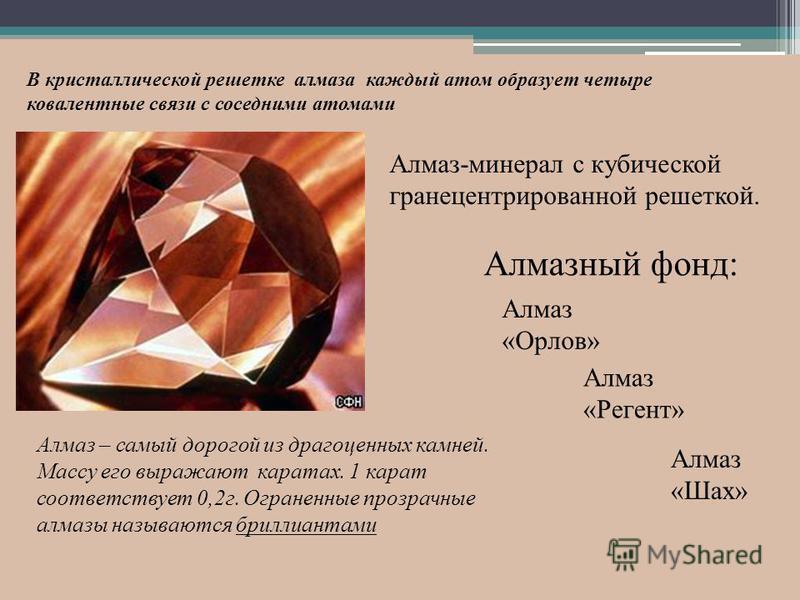 Алмаз-минерал с кубической гранецентрированной решеткой. Алмазный фонд: Алмаз «Орлов» Алмаз «Шах» Алмаз «Регент» В кристаллической решетке алмаза каждый атом образует четыре ковалентные связи с соседними атомами Алмаз – самый дорогой из драгоценных к
