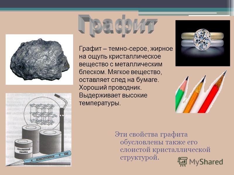 Эти свойства графита обусловлены также его слоистой кристаллической структурой. Графит – темно-серое, жирное на ощупь кристаллическое вещество с металлическим блеском. Мягкое вещество, оставляет след на бумаге. Хороший проводник. Выдерживает высокие