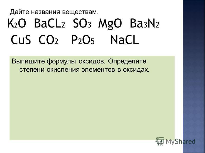 K 2 O BaCL 2 SO 3 MgO Ba 3 N 2 CuS CO 2 P 2 O 5 NaCL Выпишите формулы оксидов. Определите степени окисления элементов в оксидах. Дайте названия веществам.