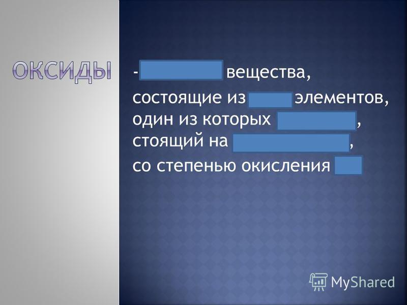 - Сложные вещества, состоящие из двух элементов, один из которых кислород, стоящий на втором месте, со степенью окисления -2.