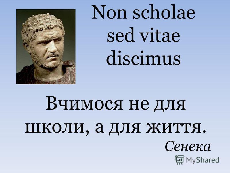 Non scholae sed vitae discimus Вчимося не для школи, а для життя. Сенека