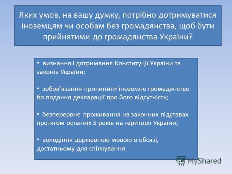 Яких умов, на вашу думку, потрібно дотримуватися іноземцям чи особам без громадянства, щоб бути прийнятими до громадянства України? визнання і дотримання Конституції України та законів України; зобовязання припинити іноземне громадянство бо подання д