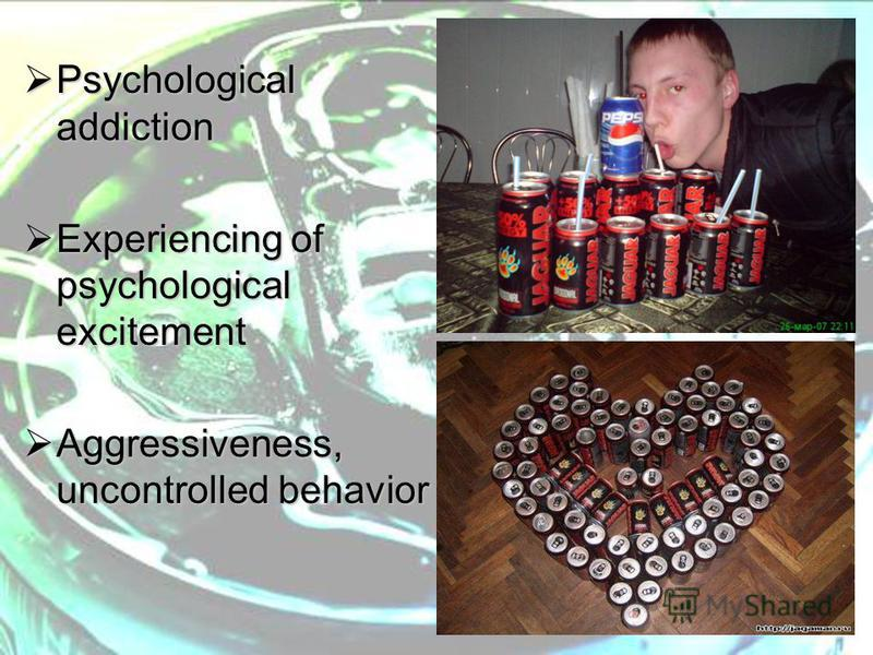 Psychological addiction Psychological addiction Experiencing of psychological excitement Experiencing of psychological excitement Aggressiveness, uncontrolled behavior Aggressiveness, uncontrolled behavior