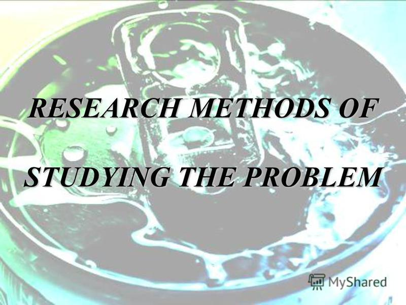 RESEARCH METHODS OF STUDYING THE PROBLEM