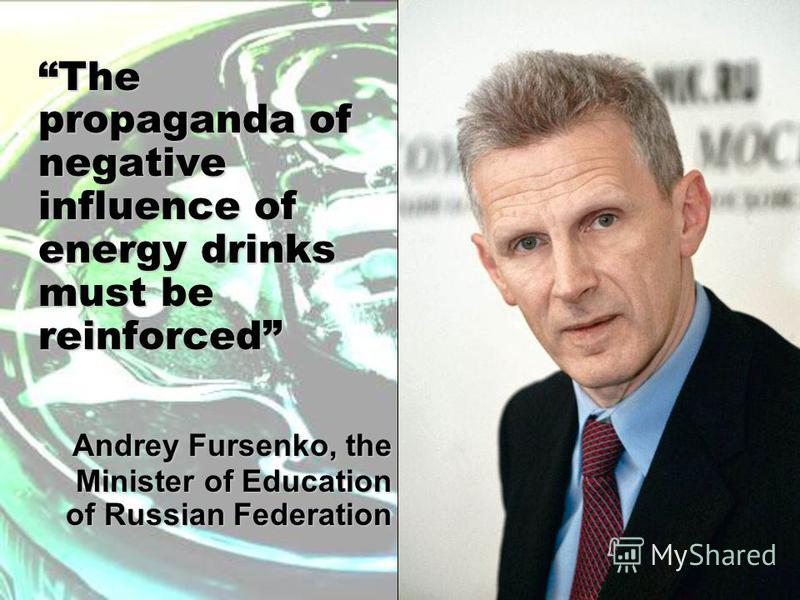 The propaganda of negative influence of energy drinks must be reinforced Andrey Fursenko, the Minister of Education of Russian Federation