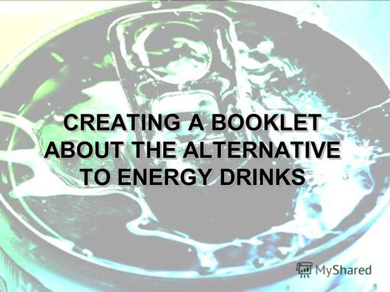 CREATING A BOOKLET ABOUT THE ALTERNATIVE TO ENERGY DRINKS