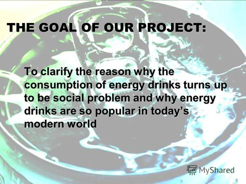 THE GOAL OF OUR PROJECT: To clarify the reason why the consumption of energy drinks turns up to be social problem and why energy drinks are so popular in todays modern world