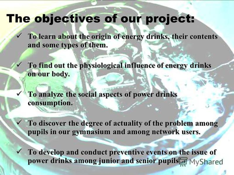 The objectives of our project: To learn about the origin of energy drinks, their contents and some types of them. To learn about the origin of energy drinks, their contents and some types of them. To find out the physiological influence of energy dri
