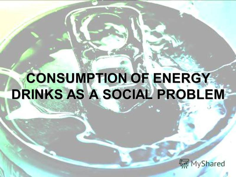 CONSUMPTION OF ENERGY DRINKS AS A SOCIAL PROBLEM