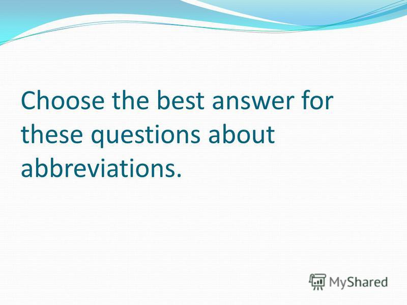 Choose the best answer for these questions about abbreviations.