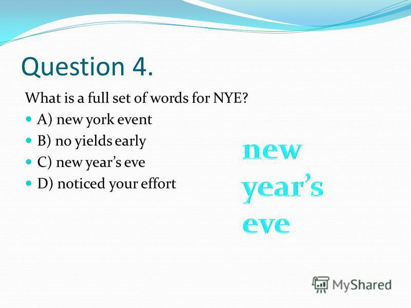 Question 4. What is a full set of words for NYE? A) new york event B) no yields early C) new years eve D) noticed your effort