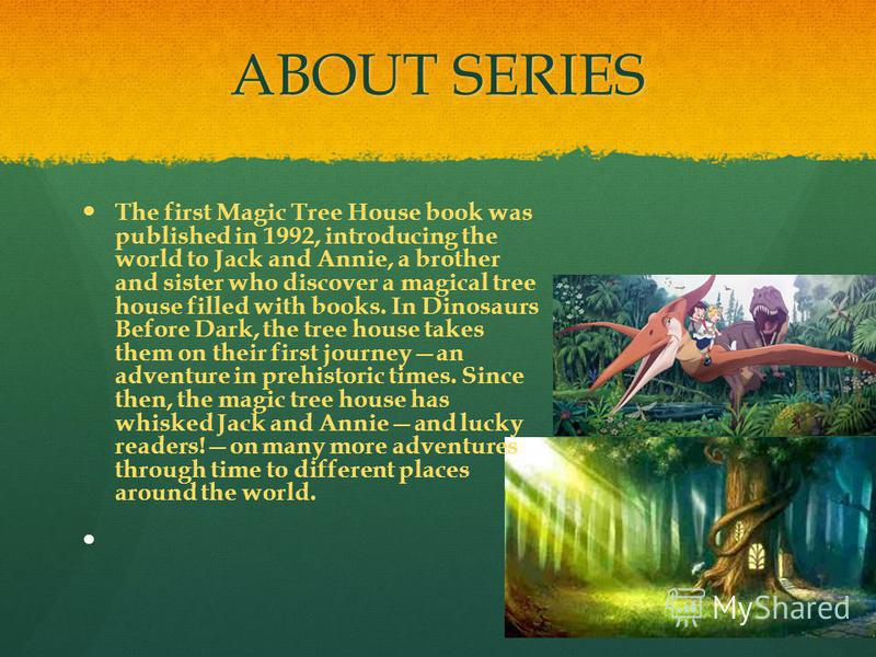 ABOUT SERIES The first Magic Tree House book was published in 1992, introducing the world to Jack and Annie, a brother and sister who discover a magical tree house filled with books. In Dinosaurs Before Dark, the tree house takes them on their first