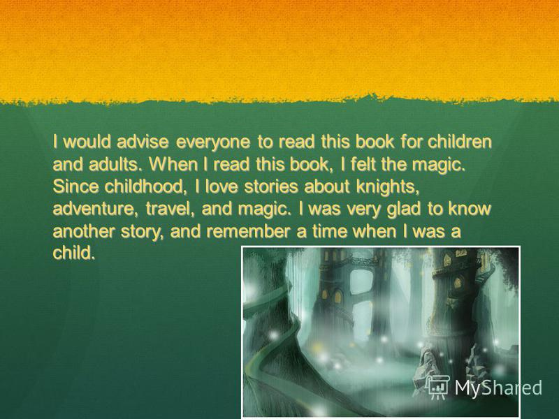 I would advise everyone to read this book for children and adults. When I read this book, I felt the magic. Since childhood, I love stories about knights, adventure, travel, and magic. I was very glad to know another story, and remember a time when I