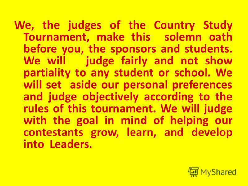 We, the contestants of the Country Study Tournament, make this solemn oath before you, our sponsors and judges. We will be honest and fair as we compete. We compete, not for medals or for praise, but in order to become leaders that will set a standar