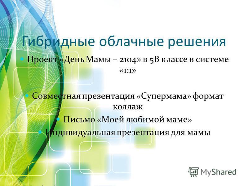Гибридные облачные решения Проект «День Мамы – 2104» в 5В классе в системе «1:1» Совместная презентация «Супермама» формат коллаж Письмо «Моей любимой маме» Индивидуальная презентация для мамы