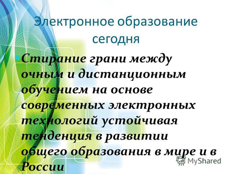 Электронное образование сегодня Стирание грани между очным и дистанционным обучением на основе современных электронных технологий устойчивая тенденция в развитии общего образования в мире и в России
