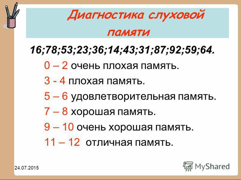24.07.2015 16;78;53;23;36;14;43;31;87;92;59;64. 0 – 2 очень плохая память. 3 - 4 плохая память. 5 – 6 удовлетворительная память. 7 – 8 хорошая память. 9 – 10 очень хорошая память. 11 – 12 отличная память. Диагностика слуховой памяти