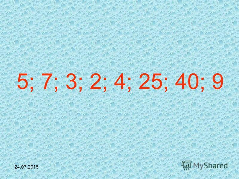 24.07.2015 5; 7; 3; 2; 4; 25; 40; 9