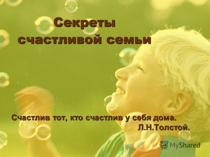 Секреты счастливой семьи Счастлив тот, кто счастлив у себя дома. Л.Н.Толстой. Л.Н.Толстой.