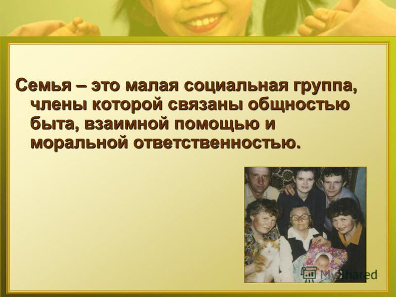 Семья – это малая социальная группа, члены которой связаны общностью быта, взаимной помощью и моральной ответственностью.