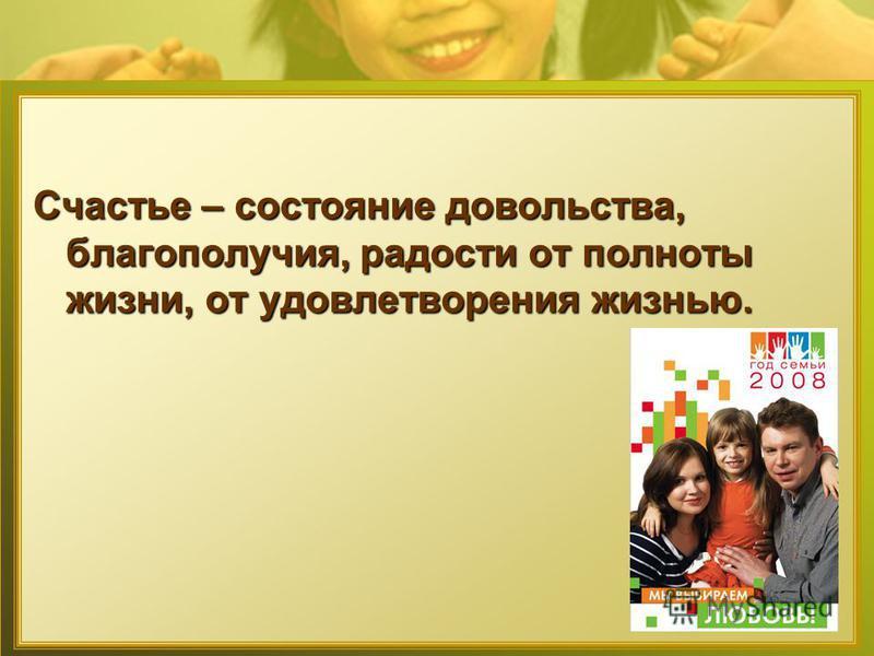 Счастье – состояние довольства, благополучия, радости от полноты жизни, от удовлетворения жизнью.