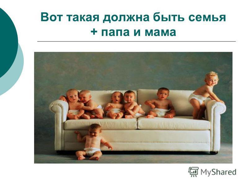 Вот такая должна быть семья + папа и мама