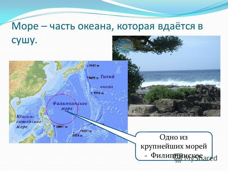 Море – часть океана, которая вдаётся в сушу. Одно из крупнейших морей - Филиппинское