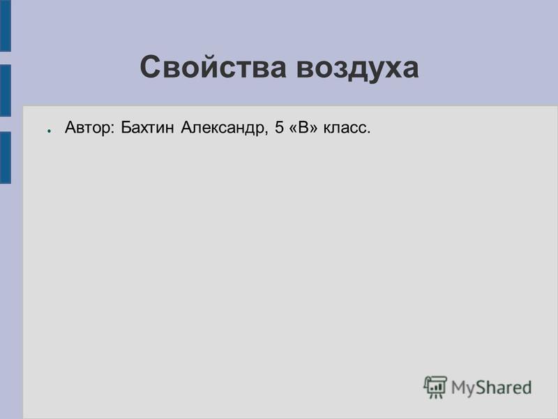 Свойства воздуха Автор: Бахтин Александр, 5 «В» класс.