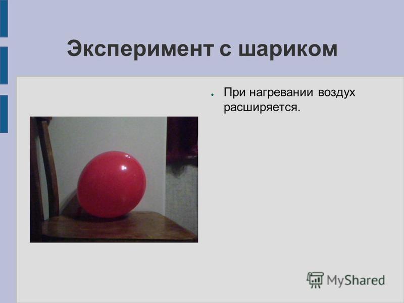 Эксперимент с шариком При нагревании воздух расширяется.