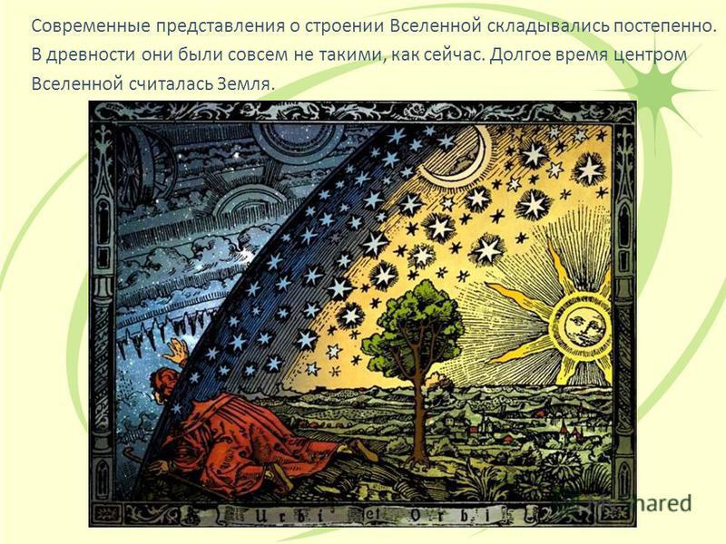 Современные представления о строении Вселенной складывались постепенно. В древности они были совсем не такими, как сейчас. Долгое время центром Вселенной считалась Земля.