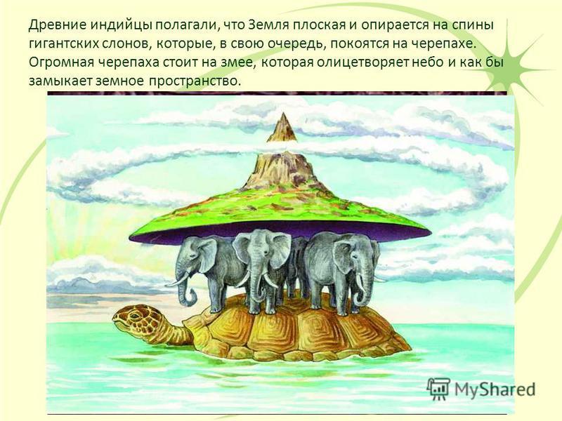 Древние индийцы полагали, что Земля плоская и опирается на спины гигантских слонов, которые, в свою очередь, покоятся на черепахе. Огромная черепаха стоит на змее, которая олицетворяет небо и как бы замыкает земное пространство.